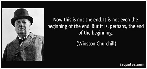 churchill-beginning-of-the-end-quote-and-now-this-is-not-the-end-it-is-not-even-the-beginning-...jpg