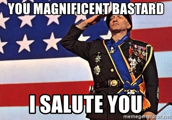you-magnificent-bastard-i-salute-you.jpg